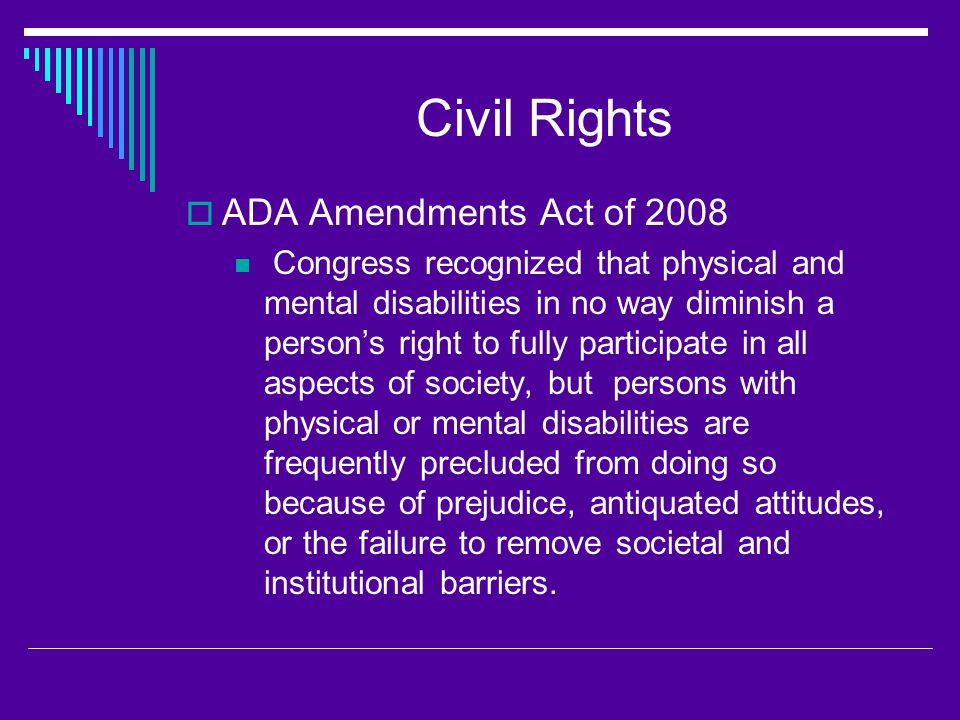 Civil Rights  ADA Amendments Act of 2008 Congress recognized that physical and mental disabilities in no way diminish a person's right to fully participate in all aspects of society, but persons with physical or mental disabilities are frequently precluded from doing so because of prejudice, antiquated attitudes, or the failure to remove societal and institutional barriers.