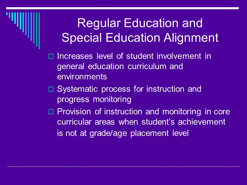 Regular Education and Special Education Alignment  Increases level of student involvement in general education curriculum and environments  Systematic process for instruction and progress monitoring  Provision of instruction and monitoring in core curricular areas when student's achievement is not at grade/age placement level