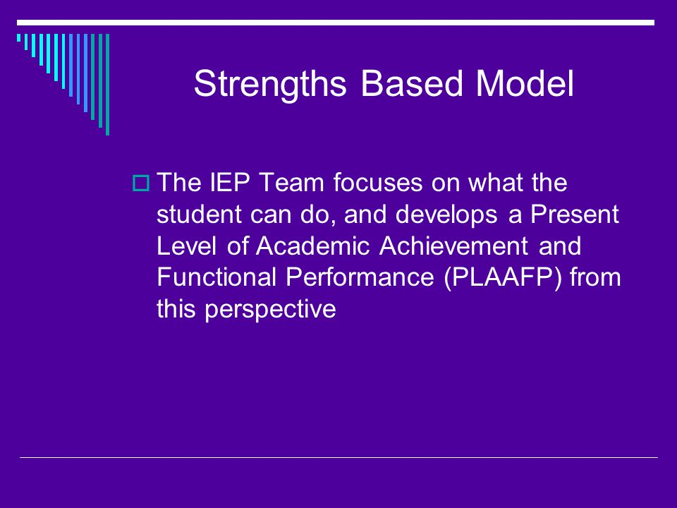 Strengths Based Model  The IEP Team focuses on what the student can do, and develops a Present Level of Academic Achievement and Functional Performance (PLAAFP) from this perspective