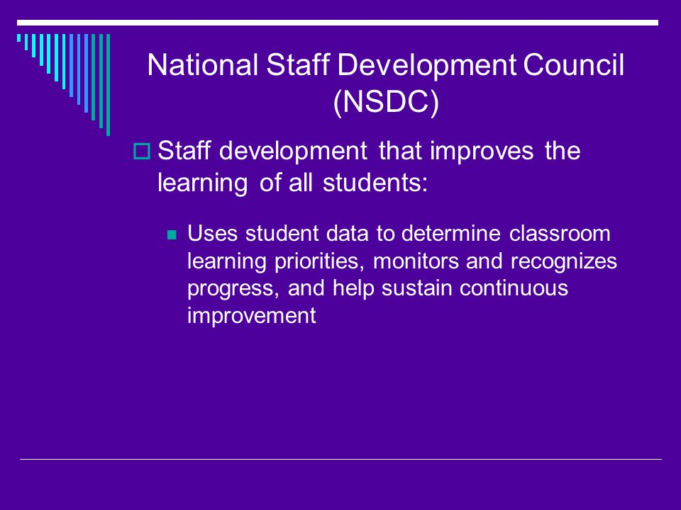 National Staff Development Council (NSDC)  Staff development that improves the learning of all students: Prepares educators to understand and appreciate all students, create safe, orderly, and supportive learning environments, and hold high expectations for their academic achievement.