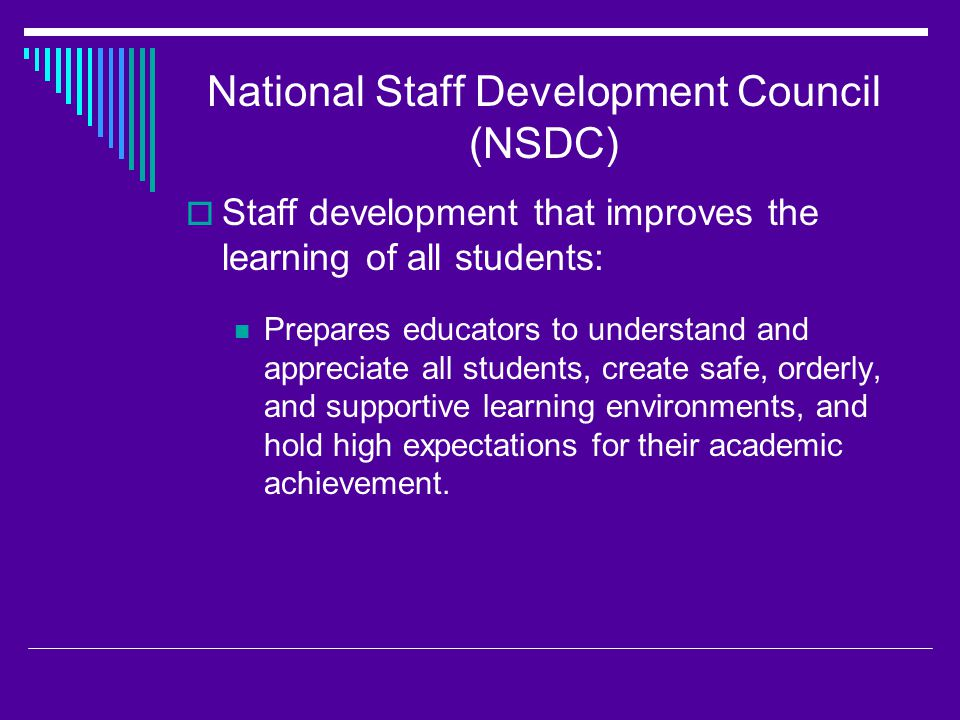 National Staff Development Council (NSDC)  Staff development that improves the learning of all students: Prepares educators to understand and appreciate all students, create safe, orderly, and supportive learning environments, and hold high expectations for their academic achievement.