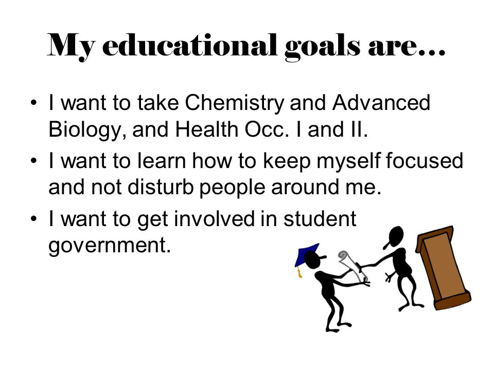 My educational goals are… I want to take Chemistry and Advanced Biology, and Health Occ.
