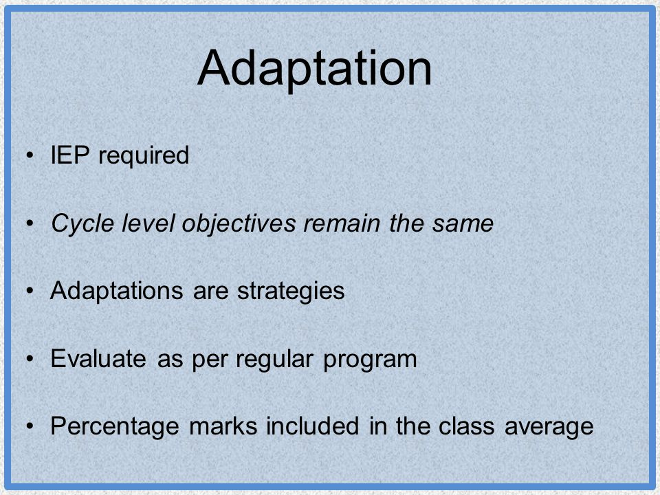 Adaptation IEP required Cycle level objectives remain the same Adaptations are strategies Evaluate as per regular program Percentage marks included in