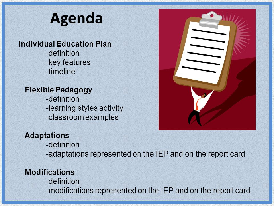 Agenda Individual Education Plan -definition -key features -timeline Flexible Pedagogy -definition -learning styles activity -classroom examples Adaptations -definition -adaptations represented on the IEP and on the report card Modifications -definition -modifications represented on the IEP and on the report card