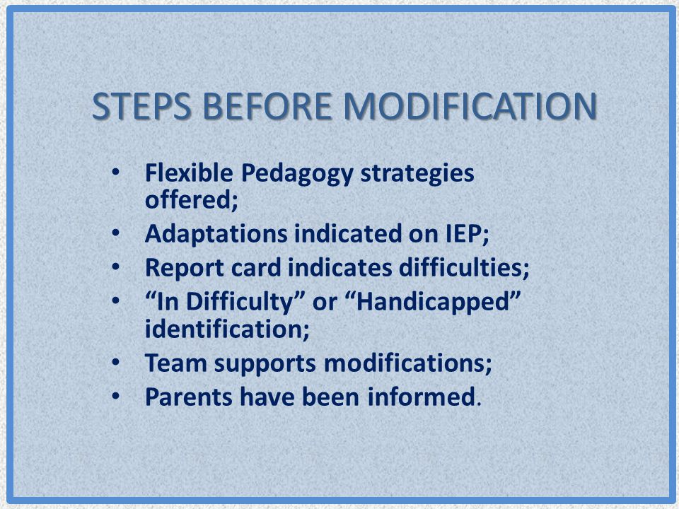 """STEPS BEFORE MODIFICATION Flexible Pedagogy strategies offered; Adaptations indicated on IEP; Report card indicates difficulties; """"In Difficulty"""" or """""""