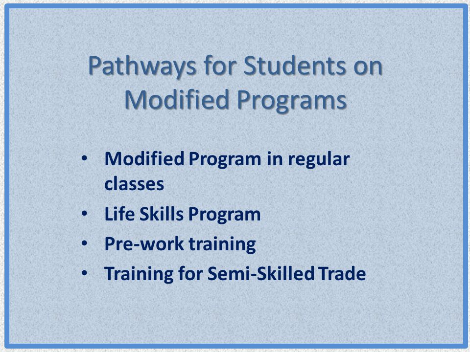 Pathways for Students on Modified Programs Modified Program in regular classes Life Skills Program Pre-work training Training for Semi-Skilled Trade
