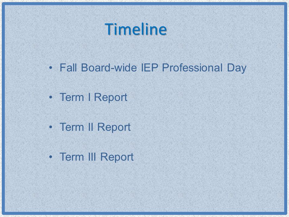 Timeline Fall Board-wide IEP Professional Day Term I Report Term II Report Term III Report