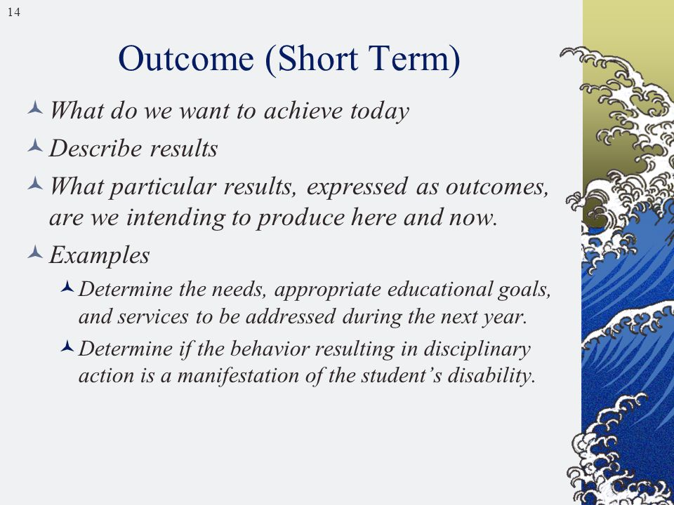 14 Outcome (Short Term) What do we want to achieve today Describe results What particular results, expressed as outcomes, are we intending to produce here and now.