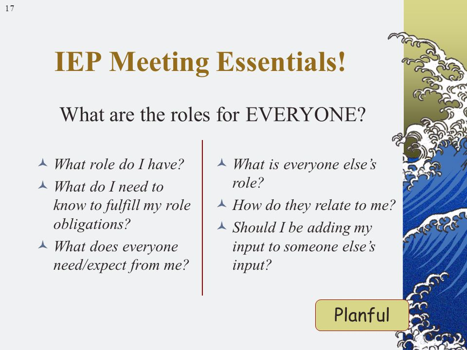17 What role do I have? What do I need to know to fulfill my role obligations? What does everyone need/expect from me? IEP Meeting Essentials! What ar