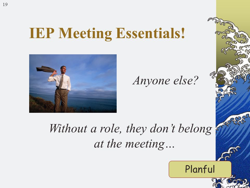 19 Anyone else Without a role, they don't belong at the meeting… IEP Meeting Essentials! Planful