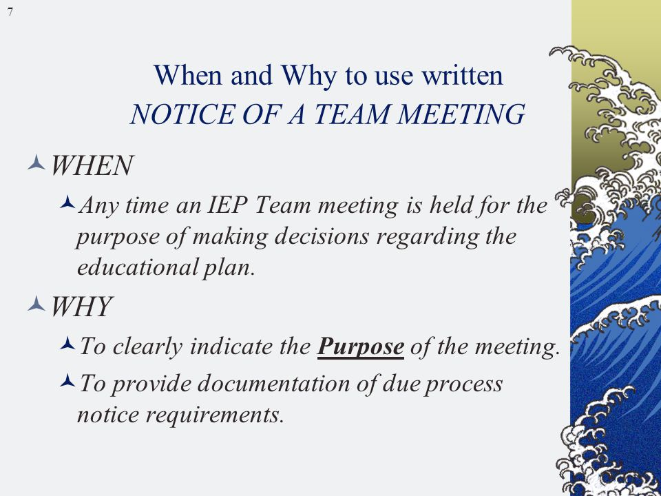 7 When and Why to use written NOTICE OF A TEAM MEETING WHEN Any time an IEP Team meeting is held for the purpose of making decisions regarding the edu
