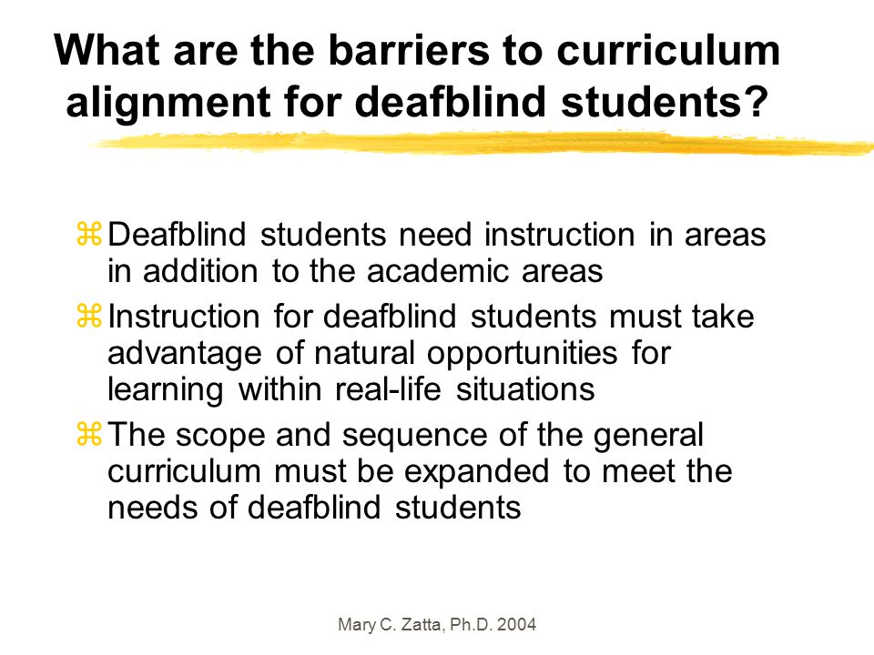 Mary C. Zatta, Ph.D. 2004 What are the barriers to curriculum alignment for deafblind students.