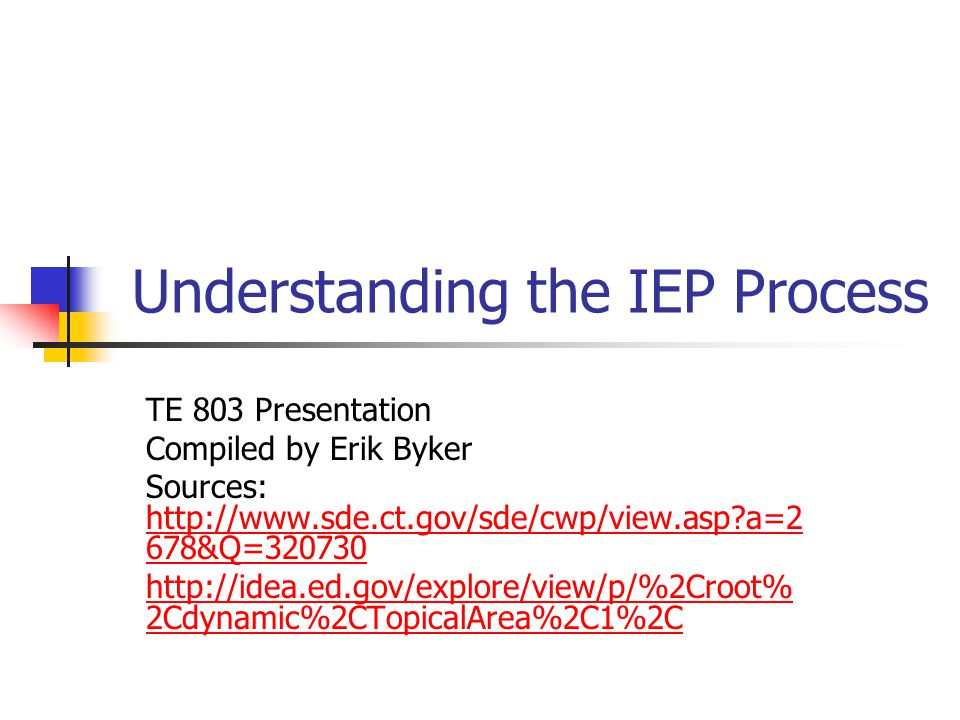 Understanding the IEP Process TE 803 Presentation Compiled by Erik Byker Sources: http://www.sde.ct.gov/sde/cwp/view.asp?a=2 678&Q=320730 http://www.sde.ct.gov/sde/cwp/view.asp?a=2 678&Q=320730 http://idea.ed.gov/explore/view/p/%2Croot% 2Cdynamic%2CTopicalArea%2C1%2C