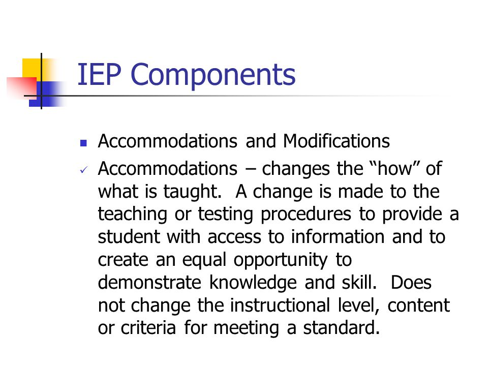IEP Components Accommodations and Modifications Accommodations – changes the how of what is taught.