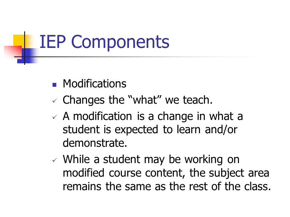 IEP Components Modifications Changes the what we teach.