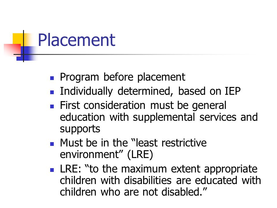 Placement Program before placement Individually determined, based on IEP First consideration must be general education with supplemental services and supports Must be in the least restrictive environment (LRE) LRE: to the maximum extent appropriate children with disabilities are educated with children who are not disabled.