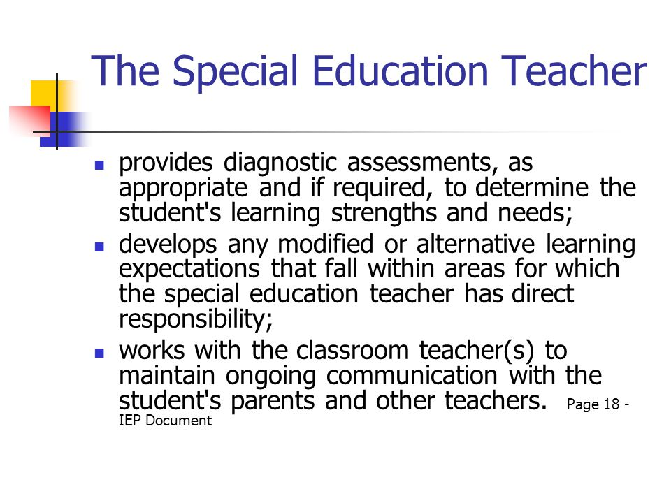 The Special Education Teacher provides diagnostic assessments, as appropriate and if required, to determine the student s learning strengths and needs; develops any modified or alternative learning expectations that fall within areas for which the special education teacher has direct responsibility; works with the classroom teacher(s) to maintain ongoing communication with the student s parents and other teachers.