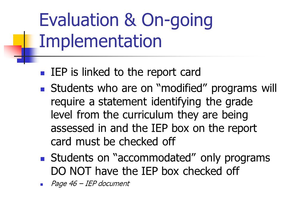 Evaluation & On-going Implementation IEP is linked to the report card Students who are on modified programs will require a statement identifying the grade level from the curriculum they are being assessed in and the IEP box on the report card must be checked off Students on accommodated only programs DO NOT have the IEP box checked off Page 46 – IEP document