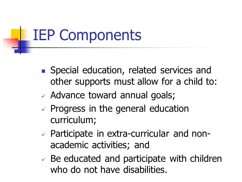 IEP Components Special education, related services and other supports must allow for a child to: Advance toward annual goals; Progress in the general education curriculum; Participate in extra-curricular and non- academic activities; and Be educated and participate with children who do not have disabilities.
