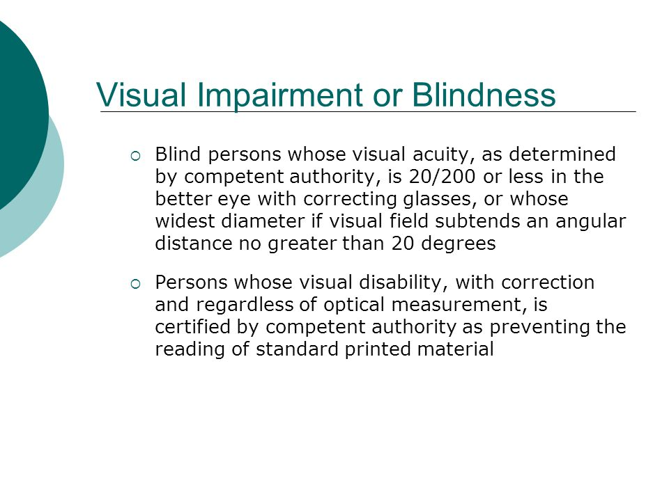 Visual Impairment or Blindness  Blind persons whose visual acuity, as determined by competent authority, is 20/200 or less in the better eye with correcting glasses, or whose widest diameter if visual field subtends an angular distance no greater than 20 degrees  Persons whose visual disability, with correction and regardless of optical measurement, is certified by competent authority as preventing the reading of standard printed material