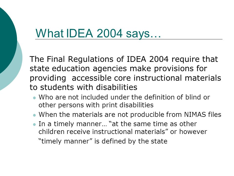 What IDEA 2004 says… The Final Regulations of IDEA 2004 require that state education agencies make provisions for providing accessible core instructional materials to students with disabilities Who are not included under the definition of blind or other persons with print disabilities When the materials are not producible from NIMAS files In a timely manner… at the same time as other children receive instructional materials or however timely manner is defined by the state