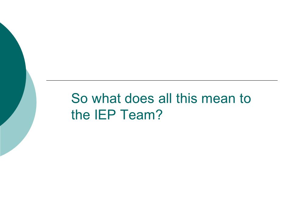 So what does all this mean to the IEP Team