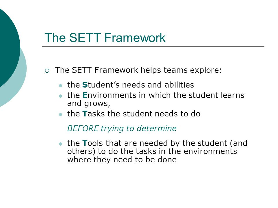 The SETT Framework  The SETT Framework helps teams explore: the Student's needs and abilities the Environments in which the student learns and grows, the Tasks the student needs to do BEFORE trying to determine the Tools that are needed by the student (and others) to do the tasks in the environments where they need to be done