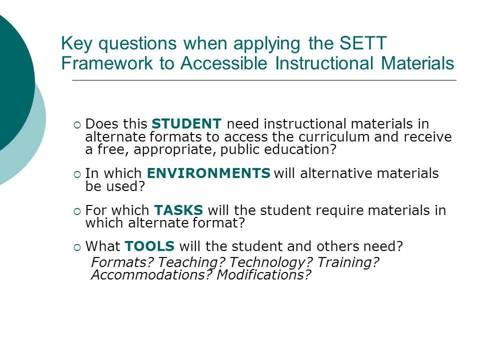 Key questions when applying the SETT Framework to Accessible Instructional Materials  Does this STUDENT need instructional materials in alternate formats to access the curriculum and receive a free, appropriate, public education.