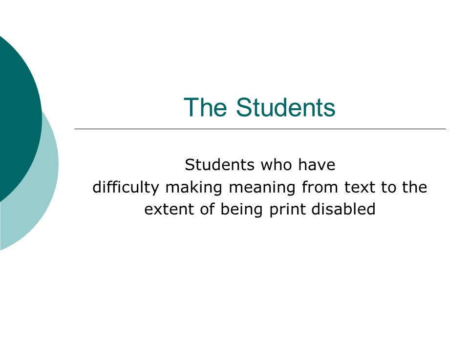 The Students Students who have difficulty making meaning from text to the extent of being print disabled