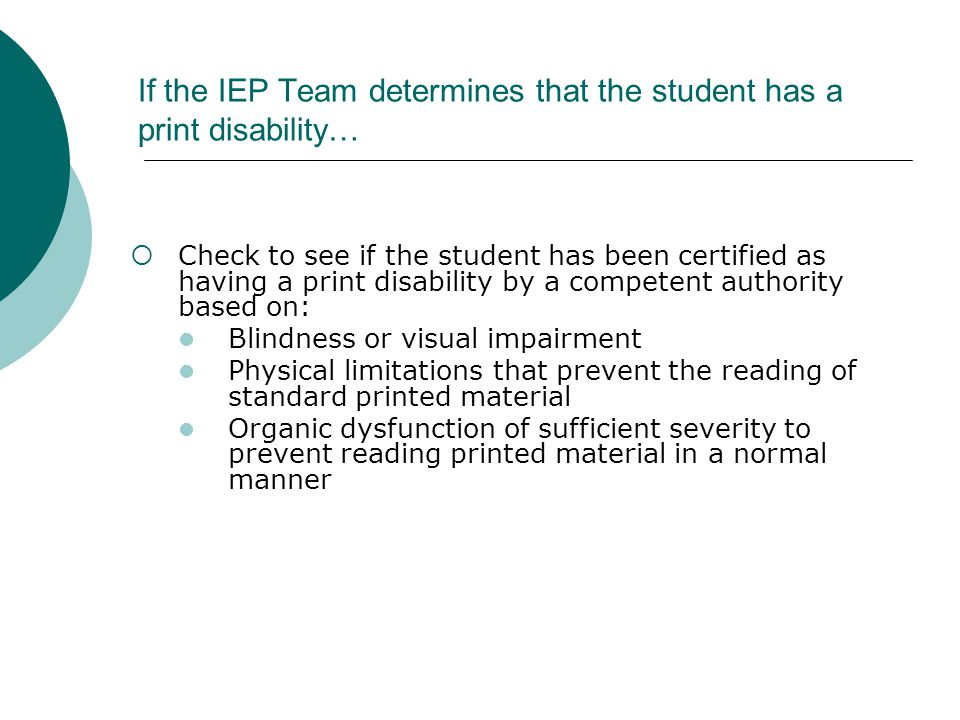 If the IEP Team determines that the student has a print disability…  Check to see if the student has been certified as having a print disability by a competent authority based on: Blindness or visual impairment Physical limitations that prevent the reading of standard printed material Organic dysfunction of sufficient severity to prevent reading printed material in a normal manner