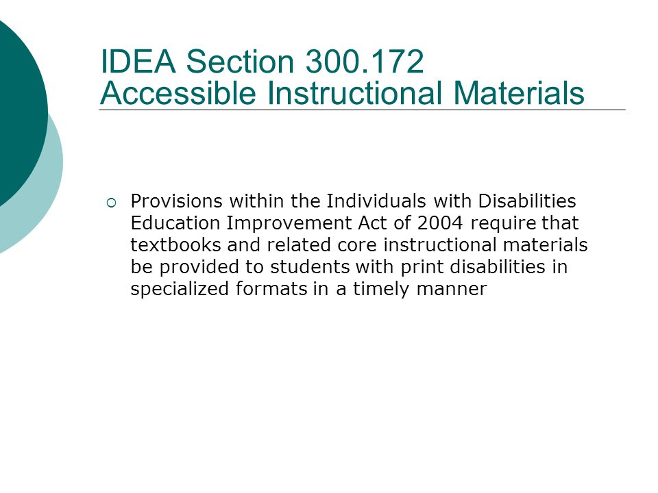 IDEA Section 300.172 Accessible Instructional Materials  Provisions within the Individuals with Disabilities Education Improvement Act of 2004 require that textbooks and related core instructional materials be provided to students with print disabilities in specialized formats in a timely manner