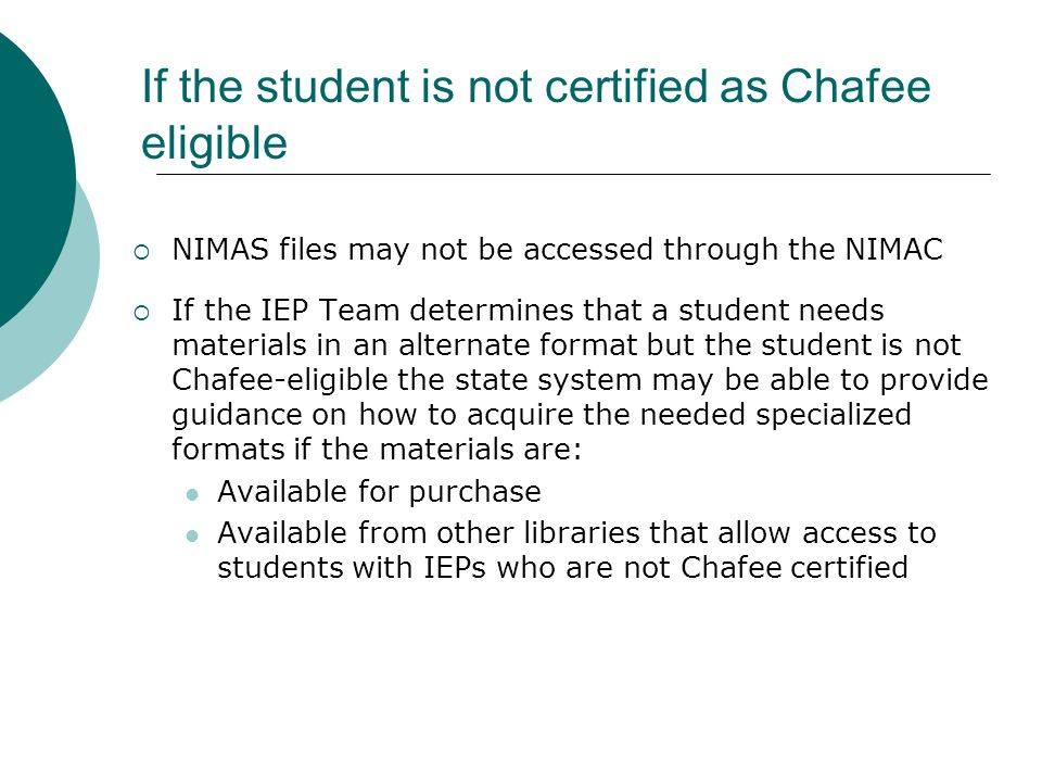  NIMAS files may not be accessed through the NIMAC  If the IEP Team determines that a student needs materials in an alternate format but the student is not Chafee-eligible the state system may be able to provide guidance on how to acquire the needed specialized formats if the materials are: Available for purchase Available from other libraries that allow access to students with IEPs who are not Chafee certified If the student is not certified as Chafee eligible