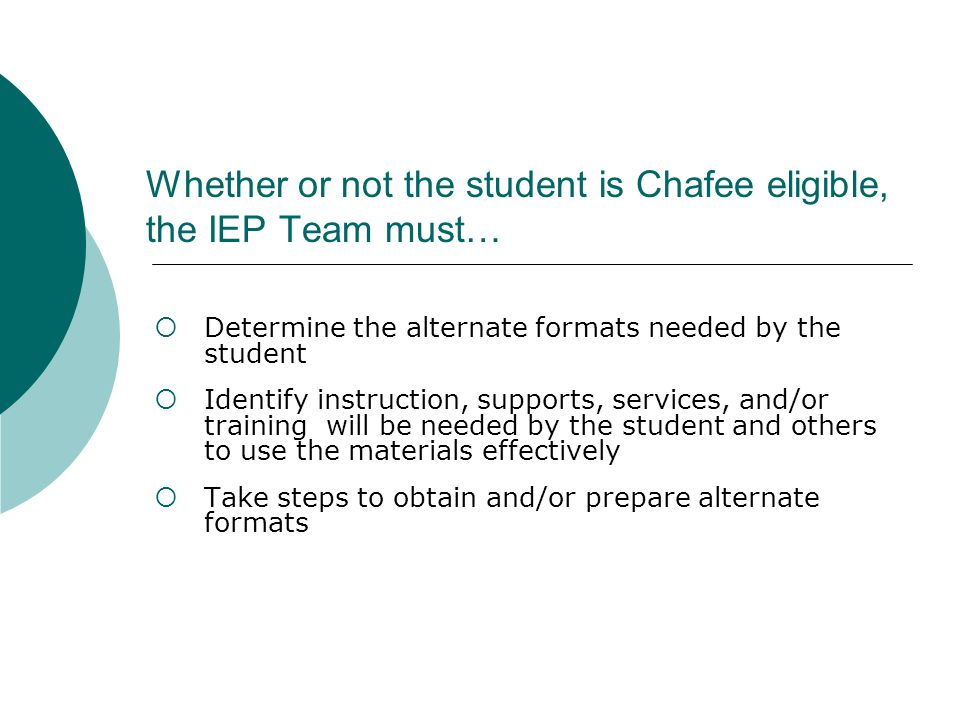 Whether or not the student is Chafee eligible, the IEP Team must…  Determine the alternate formats needed by the student  Identify instruction, supports, services, and/or training will be needed by the student and others to use the materials effectively  Take steps to obtain and/or prepare alternate formats