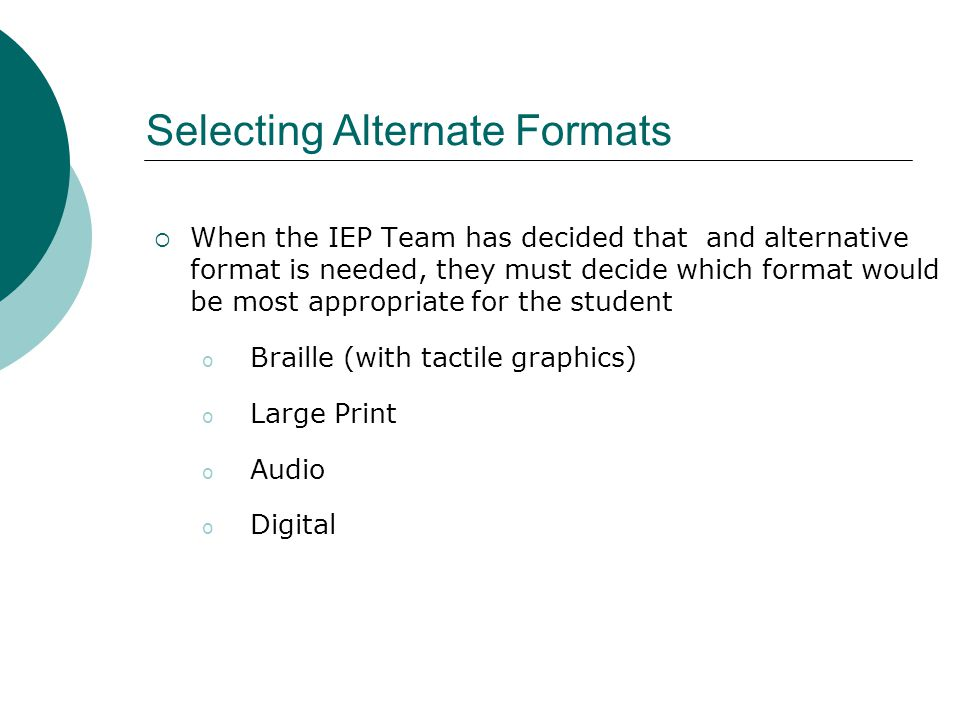  When the IEP Team has decided that and alternative format is needed, they must decide which format would be most appropriate for the student o Braille (with tactile graphics) o Large Print o Audio o Digital Selecting Alternate Formats