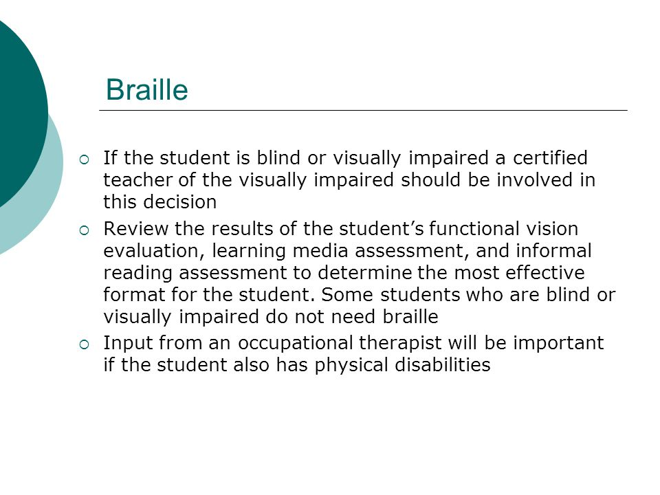  If the student is blind or visually impaired a certified teacher of the visually impaired should be involved in this decision  Review the results of the student's functional vision evaluation, learning media assessment, and informal reading assessment to determine the most effective format for the student.