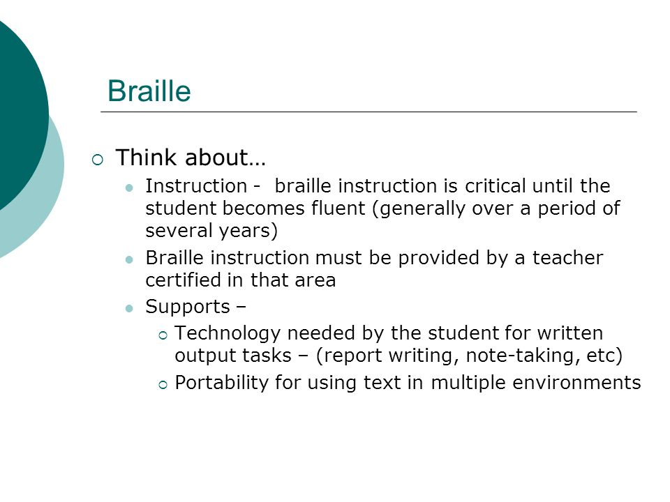  Think about… Instruction - braille instruction is critical until the student becomes fluent (generally over a period of several years) Braille instruction must be provided by a teacher certified in that area Supports –  Technology needed by the student for written output tasks – (report writing, note-taking, etc)  Portability for using text in multiple environments Braille