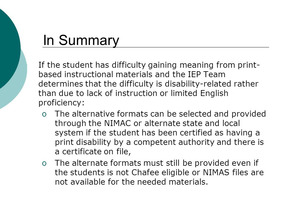 In Summary If the student has difficulty gaining meaning from print- based instructional materials and the IEP Team determines that the difficulty is disability-related rather than due to lack of instruction or limited English proficiency: oThe alternative formats can be selected and provided through the NIMAC or alternate state and local system if the student has been certified as having a print disability by a competent authority and there is a certificate on file, oThe alternate formats must still be provided even if the students is not Chafee eligible or NIMAS files are not available for the needed materials.