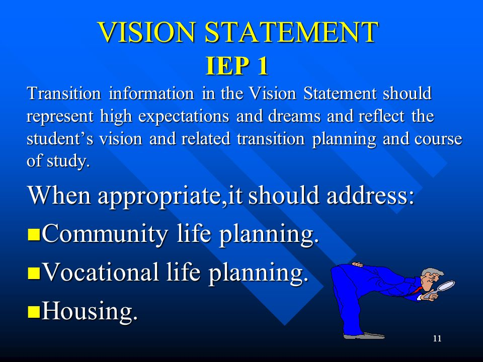 11 VISION STATEMENT IEP 1 Transition information in the Vision Statement should represent high expectations and dreams and reflect the student's visio