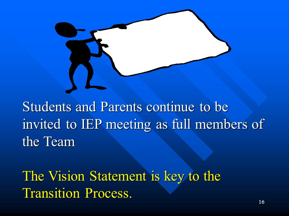 16 AT AGES 15+, 16, 17, 18+ Students and Parents continue to be invited to IEP meeting as full members of the Team The Vision Statement is key to the