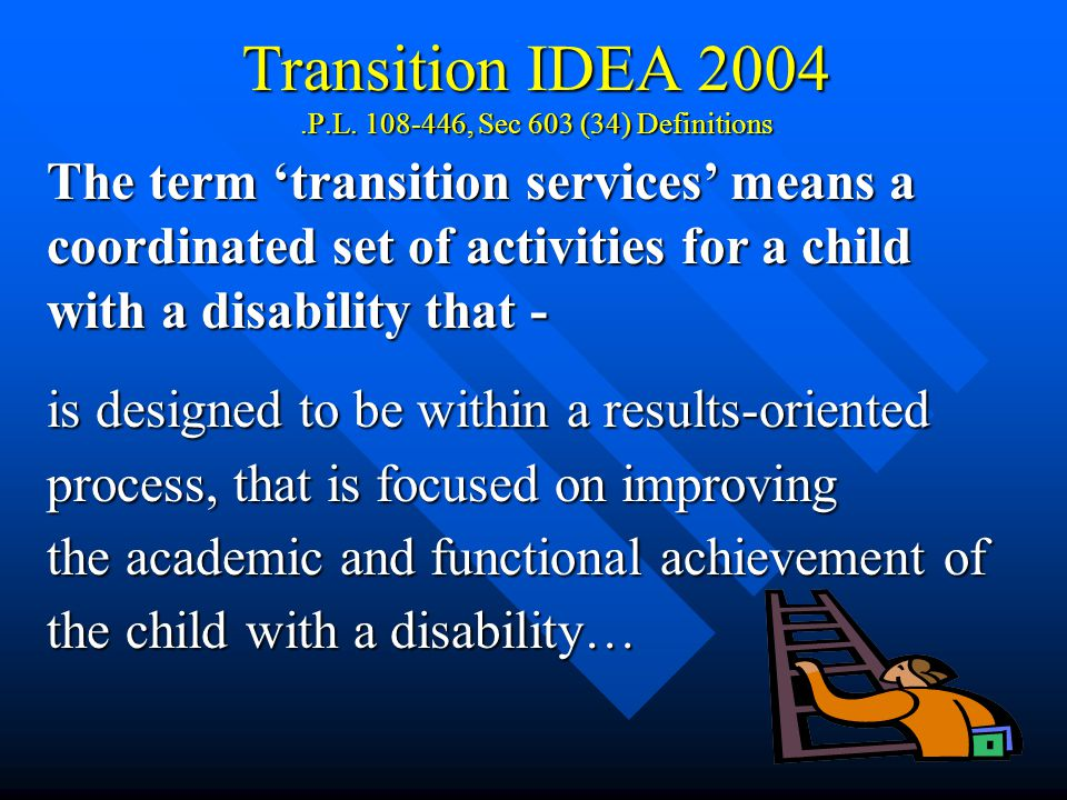 3 Transition IDEA 2004.P.L. 108-446, Sec 603 (34) Definitions The term 'transition services' means a coordinated set of activities for a child with a
