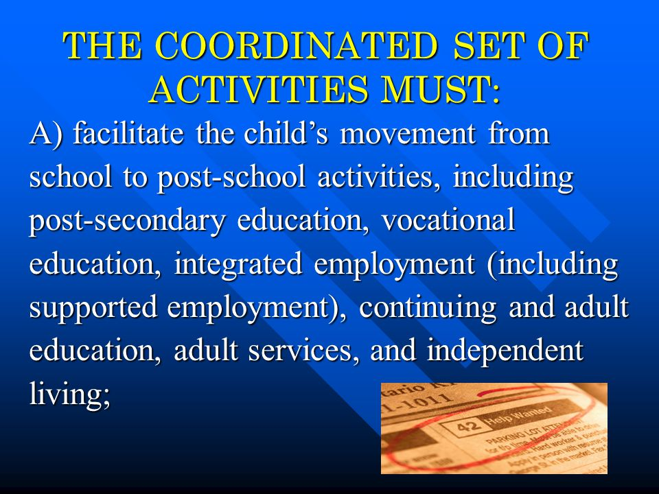 4 THE COORDINATED SET OF ACTIVITIES MUST: A) facilitate the child's movement from school to post-school activities, including post-secondary education