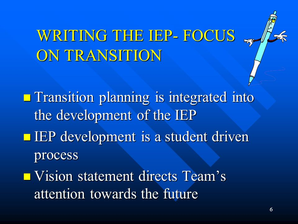 6 WRITING THE IEP- FOCUS ON TRANSITION Transition planning is integrated into the development of the IEP Transition planning is integrated into the de