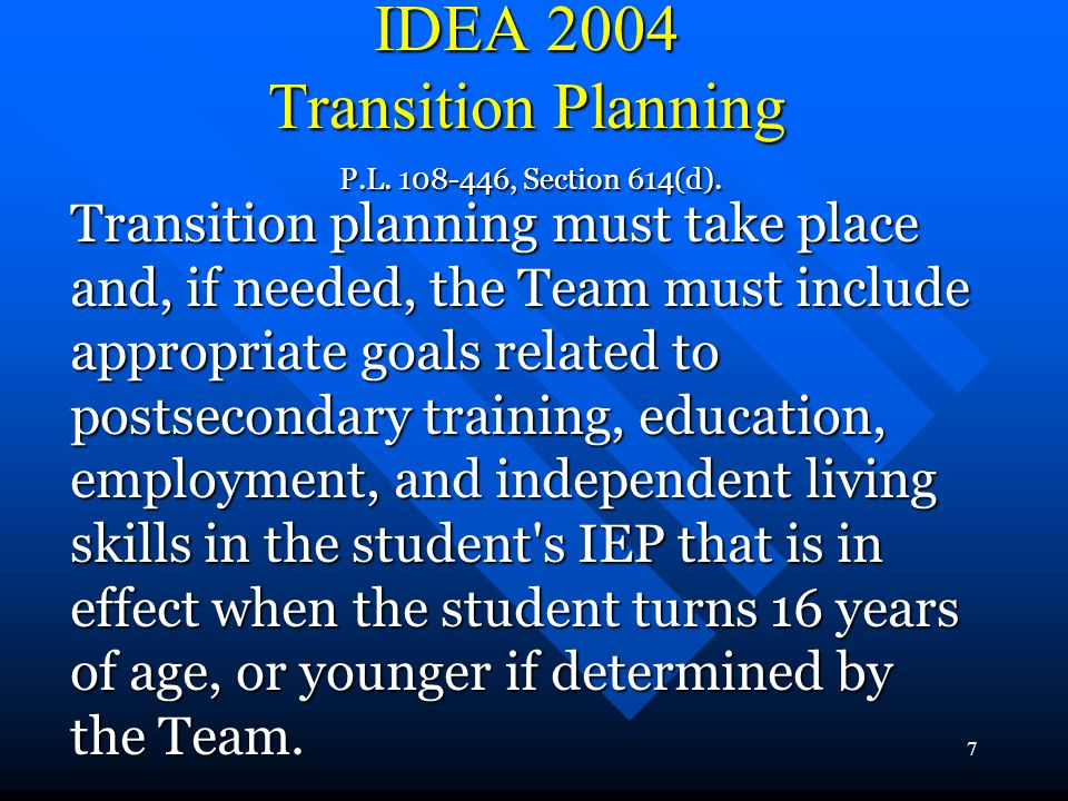 7 IDEA 2004 Transition Planning P.L. 108-446, Section 614(d). Transition planning must take place and, if needed, the Team must include appropriate go