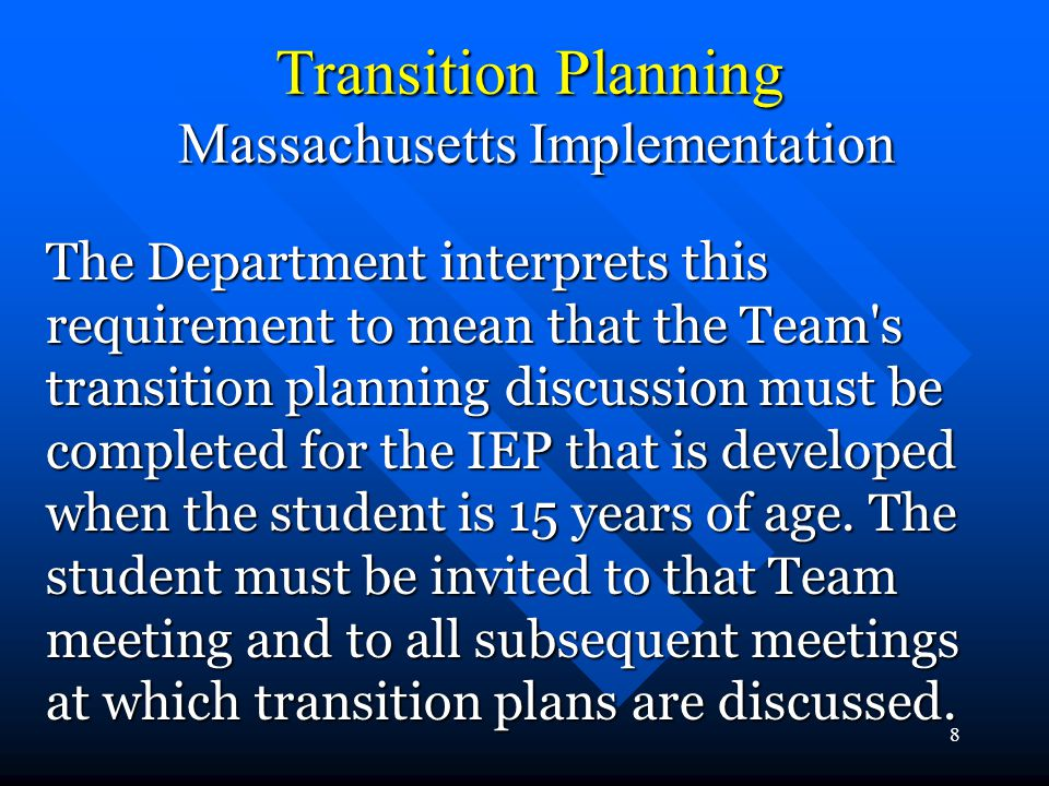 8 Transition Planning Massachusetts Implementation The Department interprets this requirement to mean that the Team s transition planning discussion must be completed for the IEP that is developed when the student is 15 years of age.