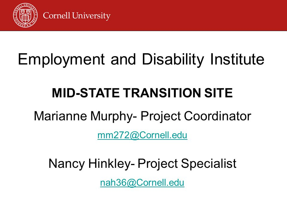 Employment and Disability Institute MID-STATE TRANSITION SITE Marianne Murphy- Project Coordinator mm272@Cornell.edu Nancy Hinkley- Project Specialist nah36@Cornell.edu
