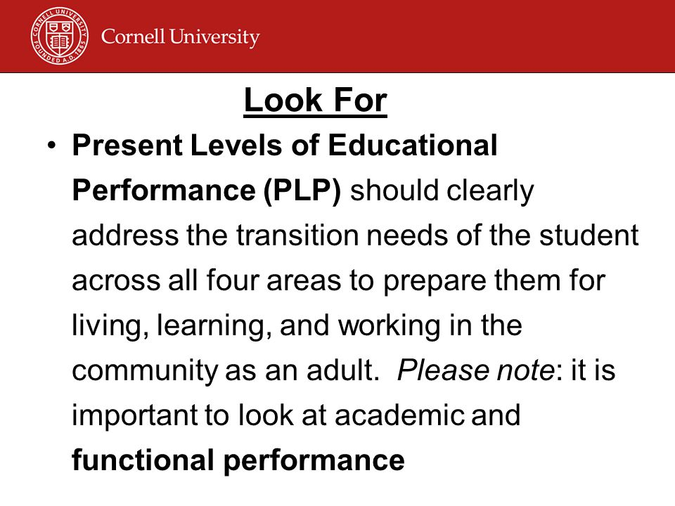 Look For Present Levels of Educational Performance (PLP) should clearly address the transition needs of the student across all four areas to prepare them for living, learning, and working in the community as an adult.