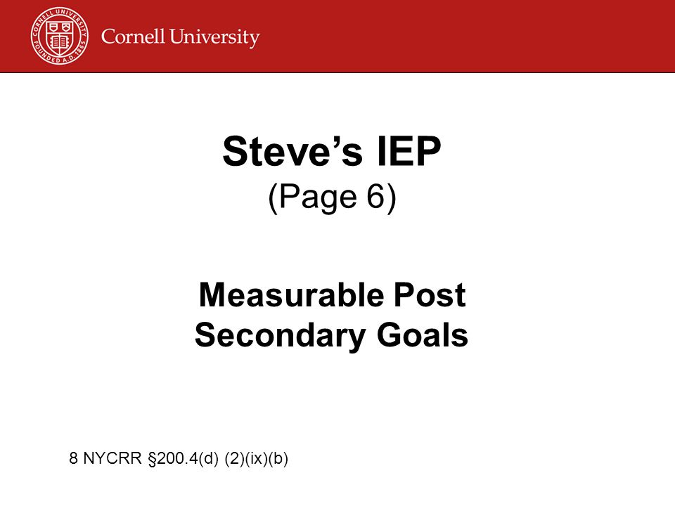 Steve's IEP (Page 6) Measurable Post Secondary Goals 8 NYCRR §200.4(d) (2)(ix)(b)