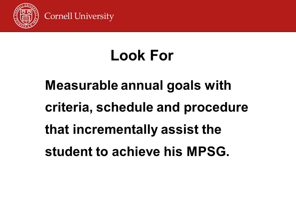 Look For Measurable annual goals with criteria, schedule and procedure that incrementally assist the student to achieve his MPSG.