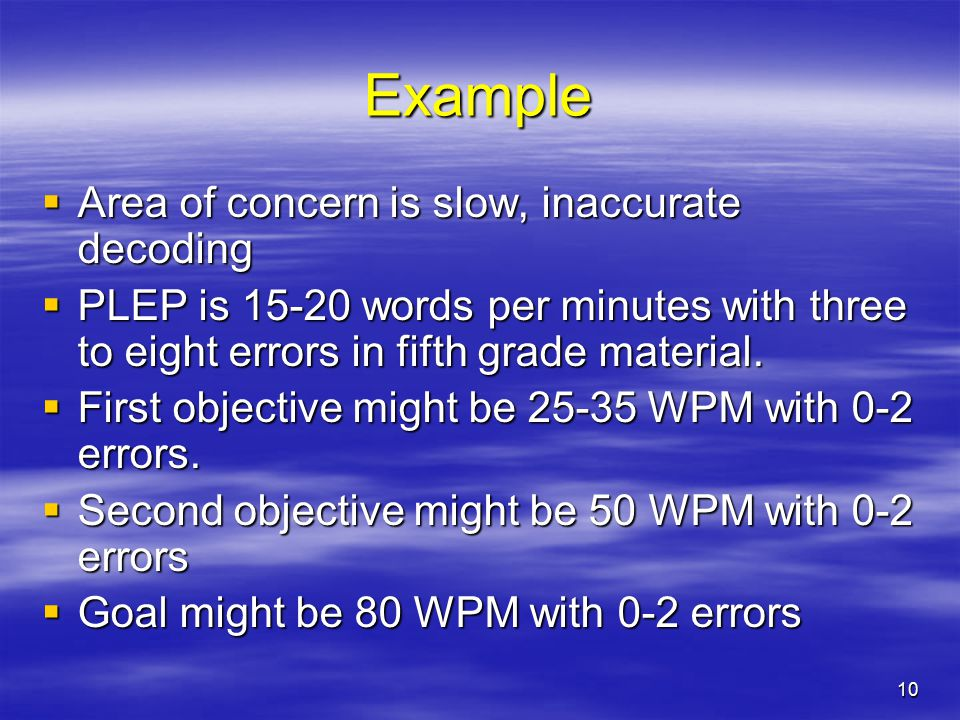 10 Example  Area of concern is slow, inaccurate decoding  PLEP is 15-20 words per minutes with three to eight errors in fifth grade material.