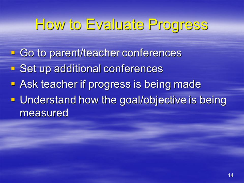 14 How to Evaluate Progress  Go to parent/teacher conferences  Set up additional conferences  Ask teacher if progress is being made  Understand how the goal/objective is being measured